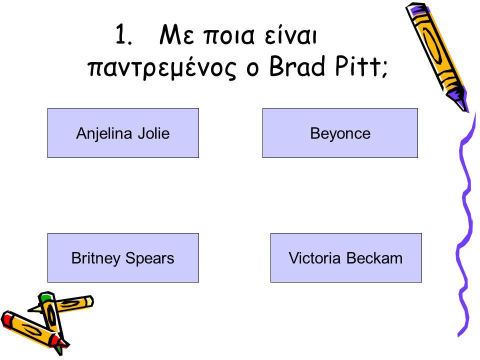 1.Με ποια είναι παντρεμένος ο Brad Pitt; Anjelina JolieBeyonce Britney SpearsVictoria Beckam