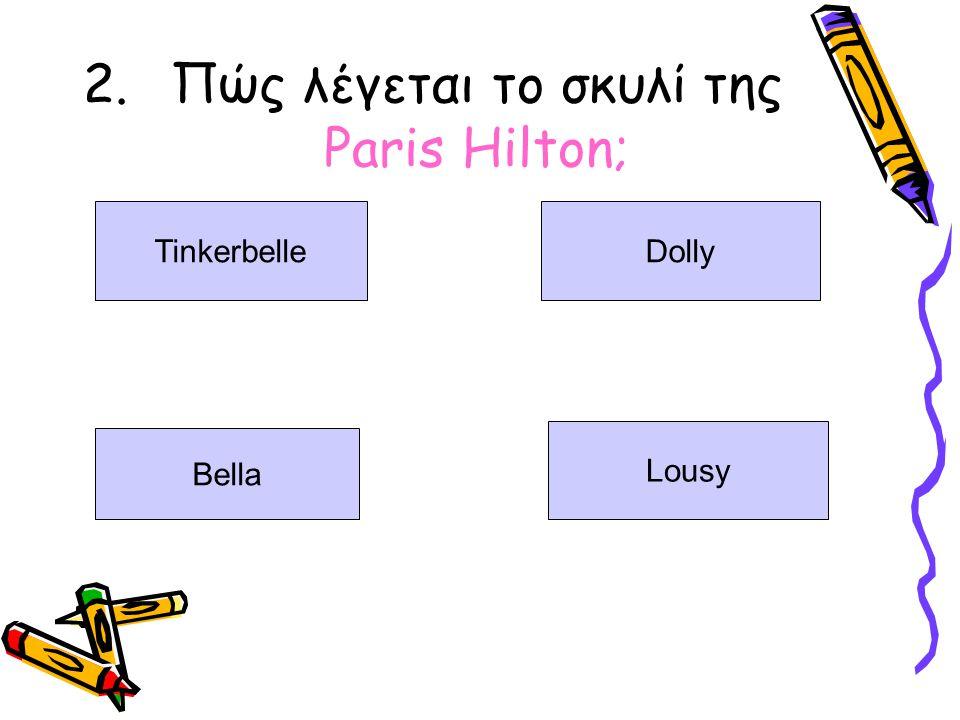 2.Πώς λέγεται το σκυλί της Paris Hilton; TinkerbelleDolly Bella Lousy
