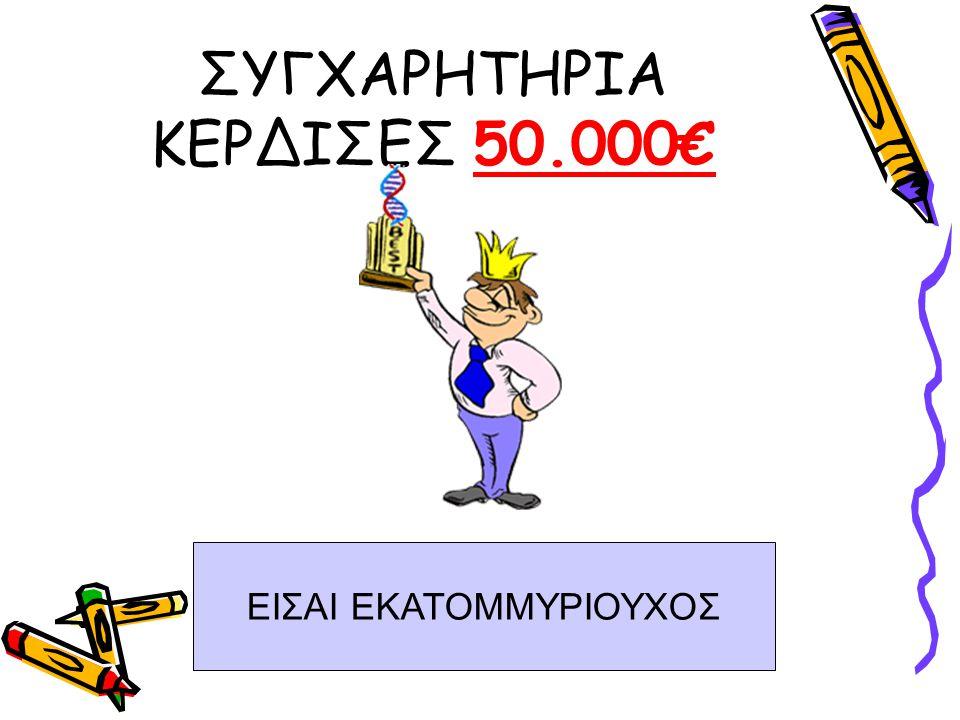 ΣΥΓΧΑΡΗΤΗΡΙΑ ΚΕΡΔΙΣΕΣ 50.000€ ΕΙΣΑΙ ΕΚΑΤΟΜΜΥΡΙΟΥΧΟΣ