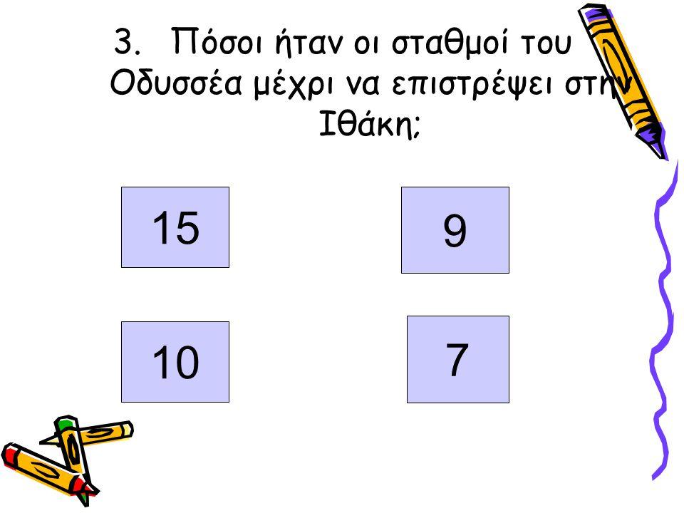 3.Πόσοι ήταν οι σταθμοί του Οδυσσέα μέχρι να επιστρέψει στην Ιθάκη; 159 10 7 15 9