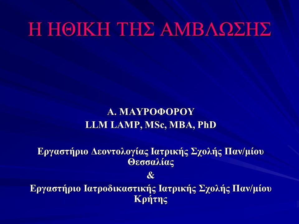Η ΗΘΙΚΗ ΤΗΣ ΑΜΒΛΩΣΗΣ Α. ΜΑΥΡΟΦΟΡΟΥ LLM LAMP, ΜSc, MBA, PhD Εργαστήριο Δεοντολογίας Ιατρικής Σχολής Παν/μίου Θεσσαλίας & Εργαστήριο Ιατροδικαστικής Ιατ