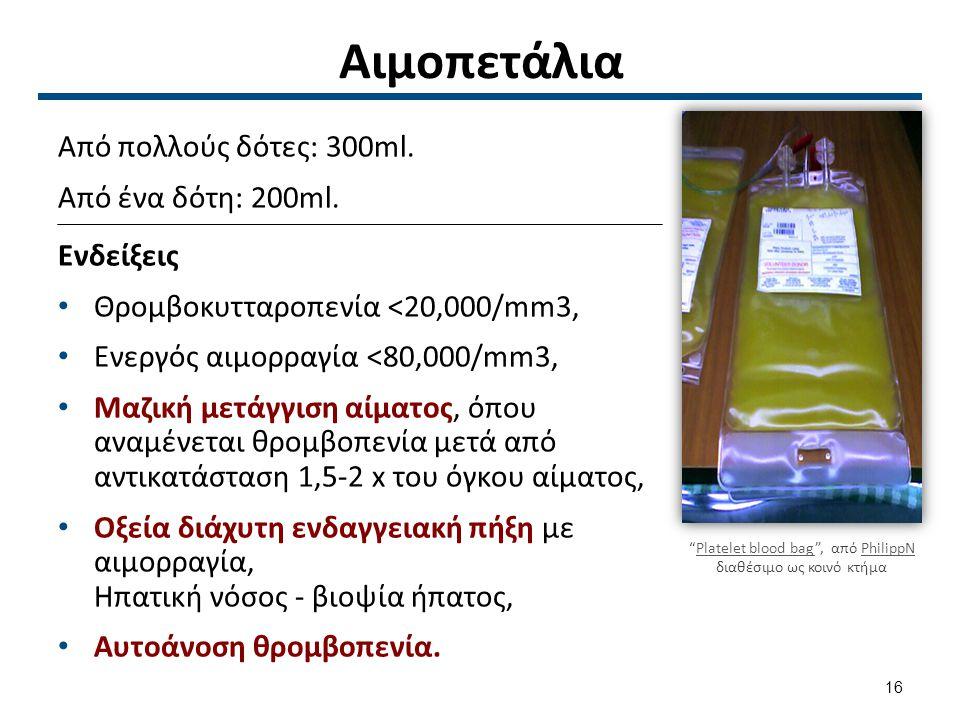 Αιμοπετάλια Από πολλούς δότες: 300ml. Από ένα δότη: 200ml. Ενδείξεις Θρομβοκυτταροπενία <20,000/mm3, Ενεργός αιμορραγία <80,000/mm3, Μαζική μετάγγιση