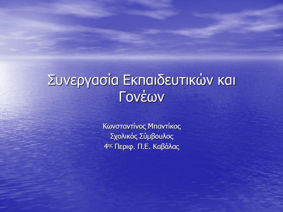 Συνεργασία Εκπαιδευτικών και Γονέων Κωνσταντίνος Μπαντίκος Σχολικός Σύμβουλος 4 ης Περιφ.