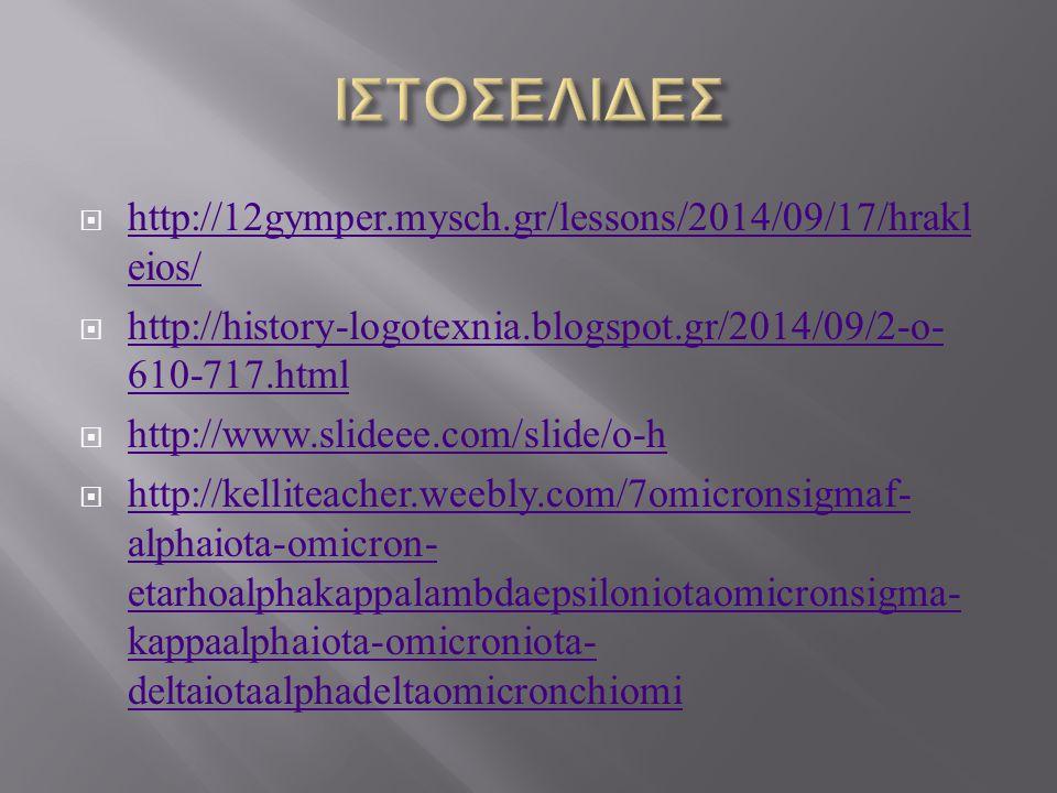  http://12gymper.mysch.gr/lessons/2014/09/17/hrakl eios/ http://12gymper.mysch.gr/lessons/2014/09/17/hrakl eios/  http://history-logotexnia.blogspot.gr/2014/09/2-o- 610-717.html http://history-logotexnia.blogspot.gr/2014/09/2-o- 610-717.html  http://www.slideee.com/slide/o-h http://www.slideee.com/slide/o-h  http://kelliteacher.weebly.com/7omicronsigmaf- alphaiota-omicron- etarhoalphakappalambdaepsiloniotaomicronsigma- kappaalphaiota-omicroniota- deltaiotaalphadeltaomicronchiomi http://kelliteacher.weebly.com/7omicronsigmaf- alphaiota-omicron- etarhoalphakappalambdaepsiloniotaomicronsigma- kappaalphaiota-omicroniota- deltaiotaalphadeltaomicronchiomi