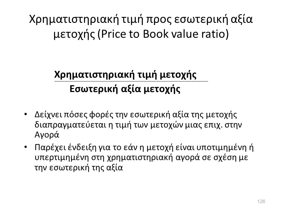 Χρηματιστηριακή τιμή προς εσωτερική αξία μετοχής (Price to Book value ratio) Χρηματιστηριακή τιμή μετοχής Εσωτερική αξία μετοχής Δείχνει πόσες φορές τ