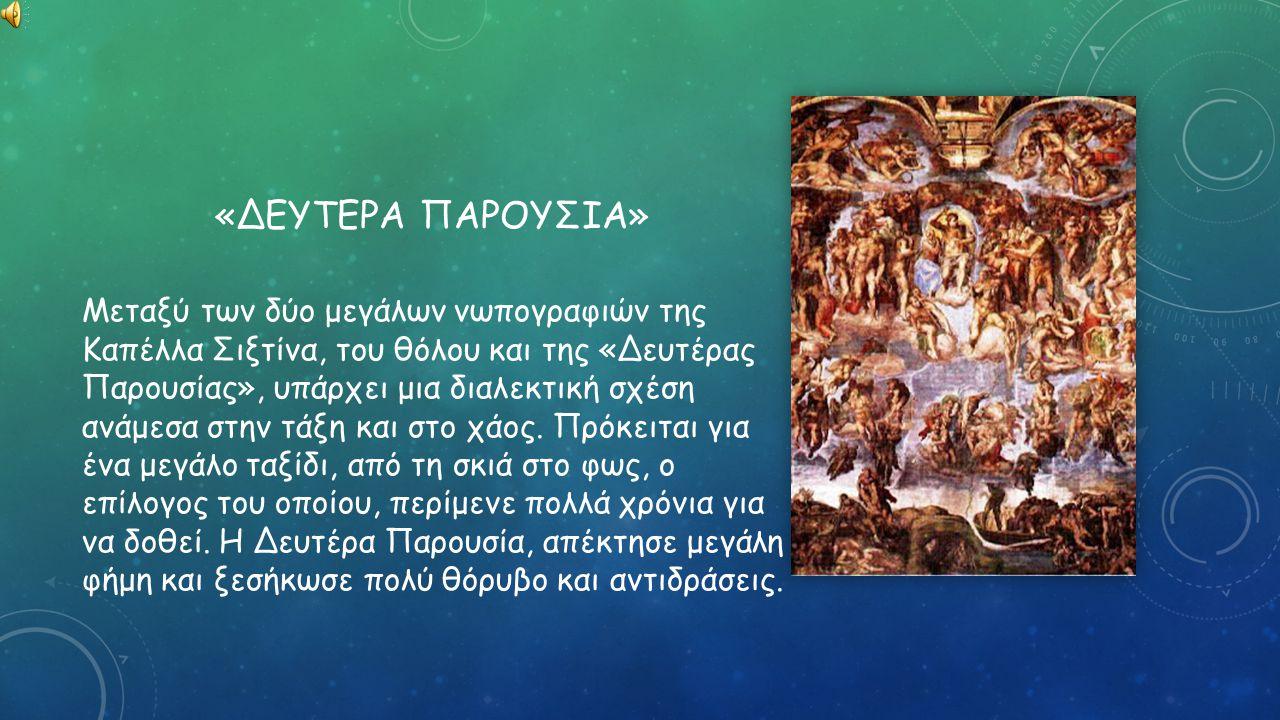 «ΔΕΥΤΕΡΑ ΠΑΡΟΥΣΙΑ» Μεταξύ των δύο μεγάλων νωπογραφιών της Καπέλλα Σιξτίνα, του θόλου και της «Δευτέρας Παρουσίας», υπάρχει μια διαλεκτική σχέση ανάμεσα στην τάξη και στο χάος.