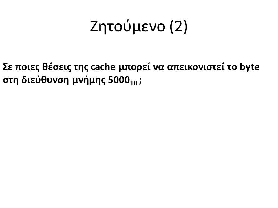 Ζητούμενο (2) Σε ποιες θέσεις της cache μπορεί να απεικονιστεί το byte στη διεύθυνση μνήμης 5000 10 ;
