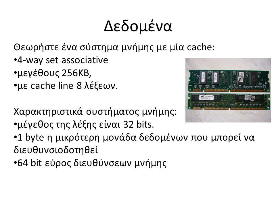 Δεδομένα Θεωρήστε ένα σύστημα μνήμης με μία cache: 4-way set associative μεγέθους 256ΚΒ, με cache line 8 λέξεων.