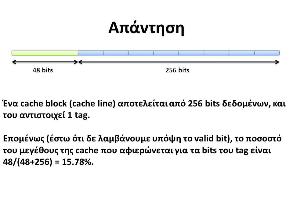 Απάντηση Ένα cache block (cache line) αποτελείται από 256 bits δεδομένων, και του αντιστοιχεί 1 tag.