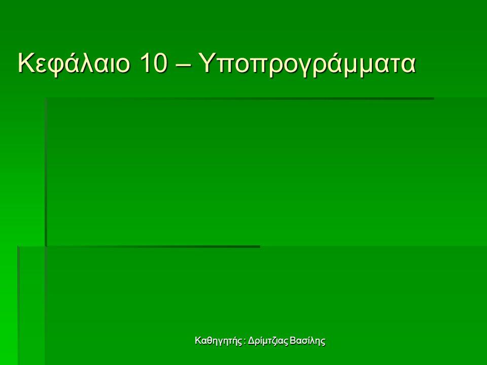 Καθηγητής : Δρίμτζιας Βασίλης Κεφάλαιο 10 – Υποπρογράμματα