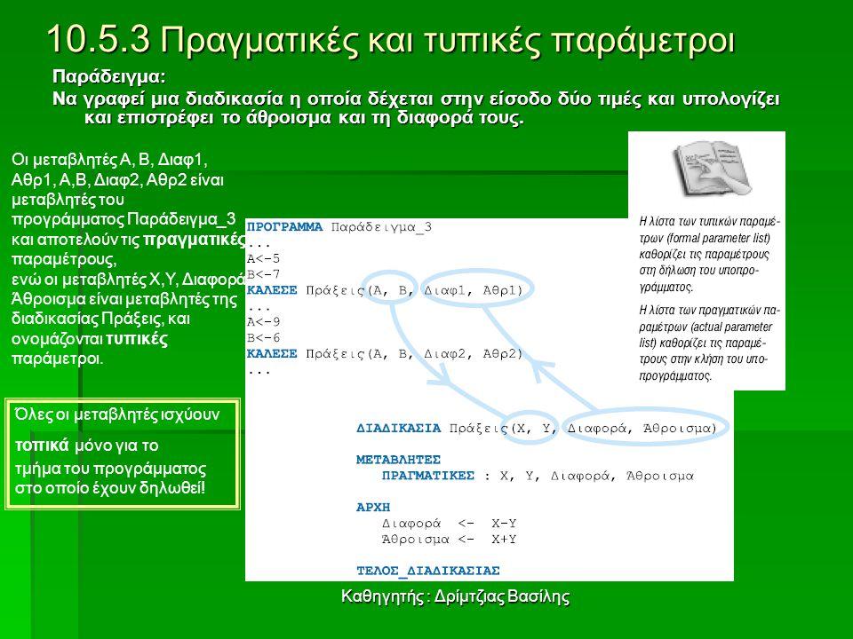 Καθηγητής : Δρίμτζιας Βασίλης 10.5.3 Πραγματικές και τυπικές παράμετροι Παράδειγμα: Να γραφεί μια διαδικασία η οποία δέχεται στην είσοδο δύο τιμές και υπολογίζει και επιστρέφει το άθροισμα και τη διαφορά τους.
