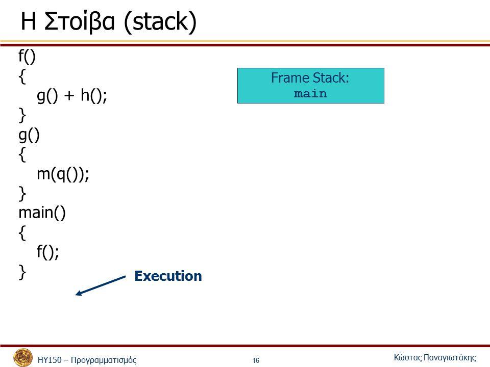 ΗΥ150 – Προγραμματισμός Κώστας Παναγιωτάκης 16 Η Στοίβα (stack) f() { g() + h(); } g() { m(q()); } main() { f(); } Frame Stack: main Execution