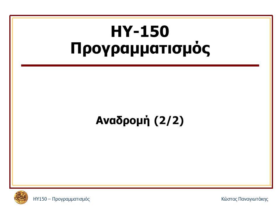 ΗΥ150 – ΠρογραμματισμόςΚώστας Παναγιωτάκης ΗΥ-150 Προγραμματισμός Αναδρομή (2/2)