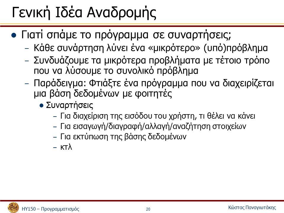 ΗΥ150 – Προγραμματισμός Κώστας Παναγιωτάκης 20 Γενική Ιδέα Αναδρομής Γιατί σπάμε το πρόγραμμα σε συναρτήσεις; – Κάθε συνάρτηση λύνει ένα «μικρότερο» (