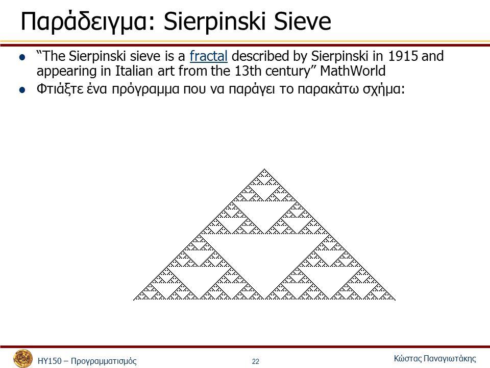 ΗΥ150 – Προγραμματισμός Κώστας Παναγιωτάκης 22 Παράδειγμα: Sierpinski Sieve The Sierpinski sieve is a fractal described by Sierpinski in 1915 and appearing in Italian art from the 13th century MathWorldfractal Φτιάξτε ένα πρόγραμμα που να παράγει το παρακάτω σχήμα: