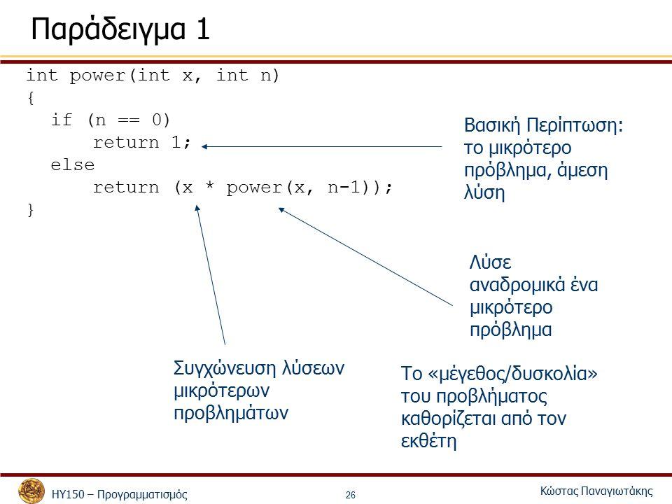 ΗΥ150 – Προγραμματισμός Κώστας Παναγιωτάκης 26 Παράδειγμα 1 int power(int x, int n) { if (n == 0) return 1; else return (x * power(x, n-1)); } Βασική Περίπτωση: το μικρότερο πρόβλημα, άμεση λύση Λύσε αναδρομικά ένα μικρότερο πρόβλημα Συγχώνευση λύσεων μικρότερων προβλημάτων Το «μέγεθος/δυσκολία» του προβλήματος καθορίζεται από τον εκθέτη