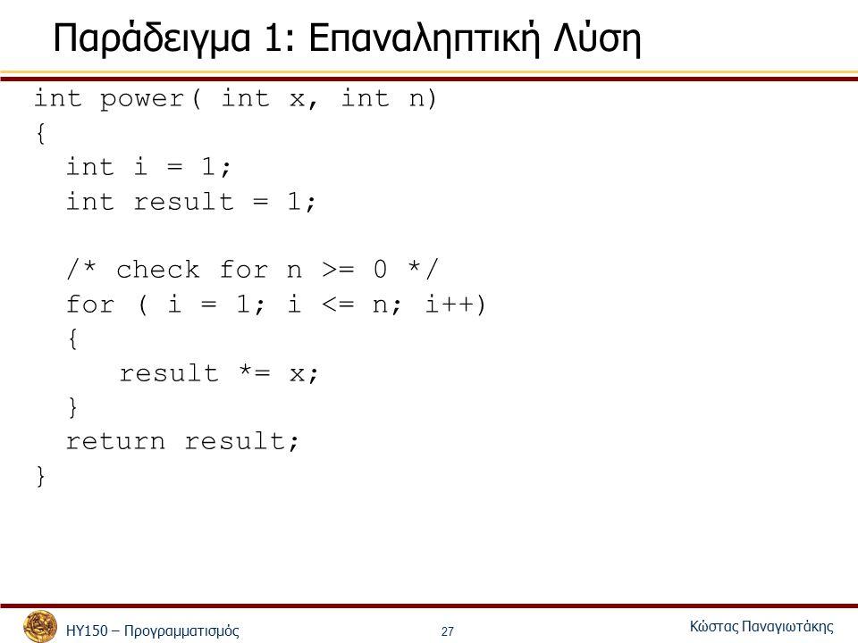 ΗΥ150 – Προγραμματισμός Κώστας Παναγιωτάκης 27 Παράδειγμα 1: Επαναληπτική Λύση int power( int x, int n) { int i = 1; int result = 1; /* check for n >= 0 */ for ( i = 1; i <= n; i++) { result *= x; } return result; }
