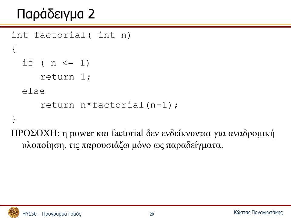ΗΥ150 – Προγραμματισμός Κώστας Παναγιωτάκης 28 Παράδειγμα 2 int factorial( int n) { if ( n <= 1) return 1; else return n*factorial(n-1); } ΠΡΟΣΟΧΗ: η power και factorial δεν ενδείκνυνται για αναδρομική υλοποίηση, τις παρουσιάζω μόνο ως παραδείγματα.