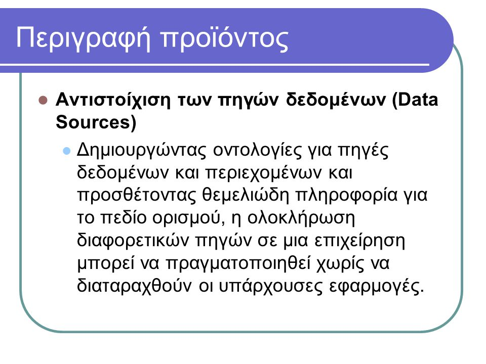 Περιγραφή προϊόντος Αντιστοίχιση των πηγών δεδομένων (Data Sources) Δημιουργώντας οντολογίες για πηγές δεδομένων και περιεχομένων και προσθέτοντας θεμ