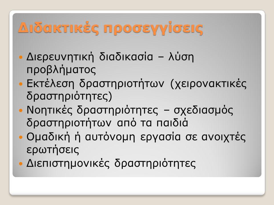 Διδακτικές προσεγγίσεις Διερευνητική διαδικασία – λύση προβλήματος Εκτέλεση δραστηριοτήτων (χειρονακτικές δραστηριότητες) Νοητικές δραστηριότητες – σχεδιασμός δραστηριοτήτων από τα παιδιά Ομαδική ή αυτόνομη εργασία σε ανοιχτές ερωτήσεις Διεπιστημονικές δραστηριότητες