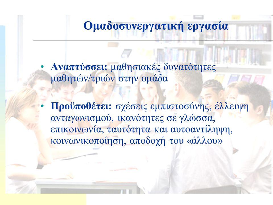 Αναπτύσσει: μαθησιακές δυνατότητες μαθητών/τριών στην ομάδα Προϋποθέτει: σχέσεις εμπιστοσύνης, έλλειψη ανταγωνισμού, ικανότητες σε γλώσσα, επικοινωνία, ταυτότητα και αυτοαντίληψη, κοινωνικοποίηση, αποδοχή του «άλλου» Ομαδοσυνεργατική εργασία