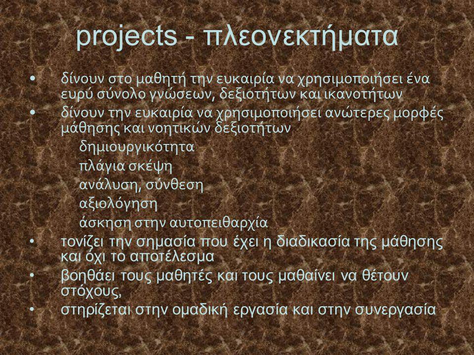 projects - πλεονεκτήματα δίνουν στο μαθητή την ευκαιρία να χρησιμοποιήσει ένα ευρύ σύνολο γνώσεων, δεξιοτήτων και ικανοτήτων δίνουν την ευκαιρία να χρ