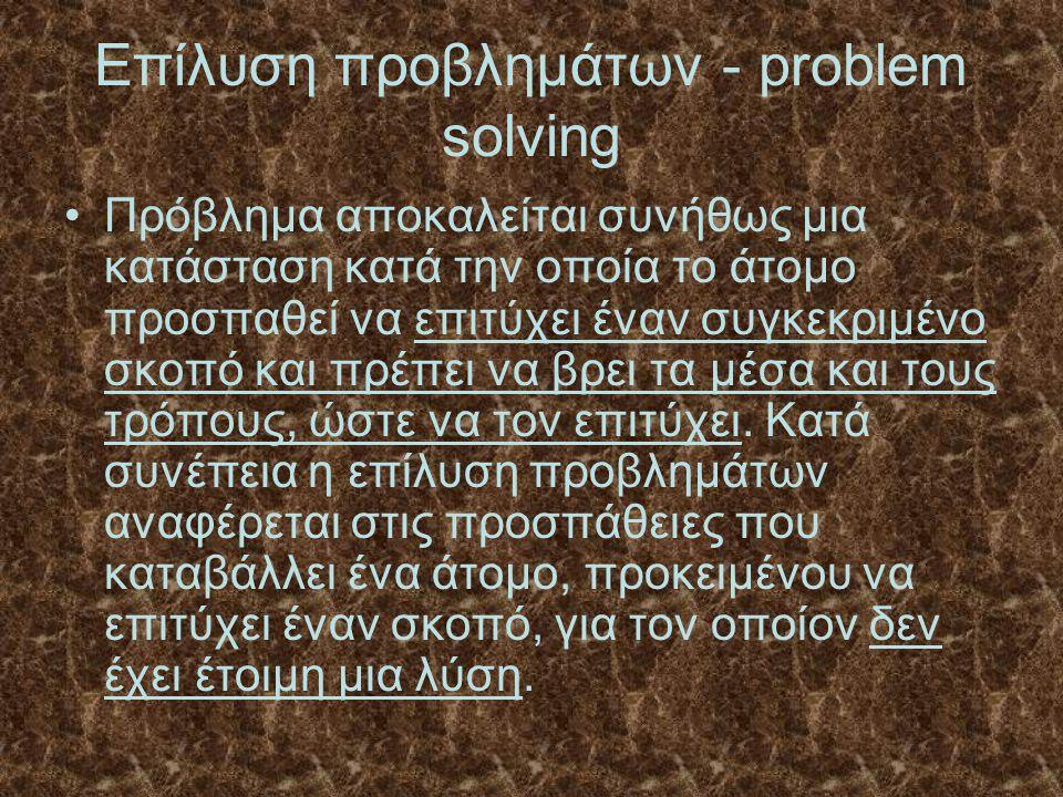 Επίλυση προβλημάτων - problem solving Πρόβλημα αποκαλείται συνήθως μια κατάσταση κατά την οποία το άτομο προσπαθεί να επιτύχει έναν συγκεκριμένο σκοπό και πρέπει να βρει τα μέσα και τους τρόπους, ώστε να τον επιτύχει.
