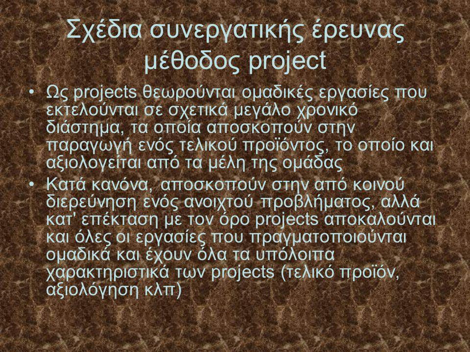 Σχέδια συνεργατικής έρευνας μέθοδος project Ως projects θεωρούνται ομαδικές εργασίες που εκτελούνται σε σχετικά μεγάλο χρονικό διάστημα, τα οποία αποσκοπούν στην παραγωγή ενός τελικού προϊόντος, το οποίο και αξιολογείται από τα μέλη της ομάδας Κατά κανόνα, αποσκοπούν στην από κοινού διερεύνηση ενός ανοιχτού προβλήματος, αλλά κατ επέκταση με τον όρο projects αποκαλούνται και όλες οι εργασίες που πραγματοποιούνται ομαδικά και έχουν όλα τα υπόλοιπα χαρακτηριστικά των projects (τελικό προϊόν, αξιολόγηση κλπ)