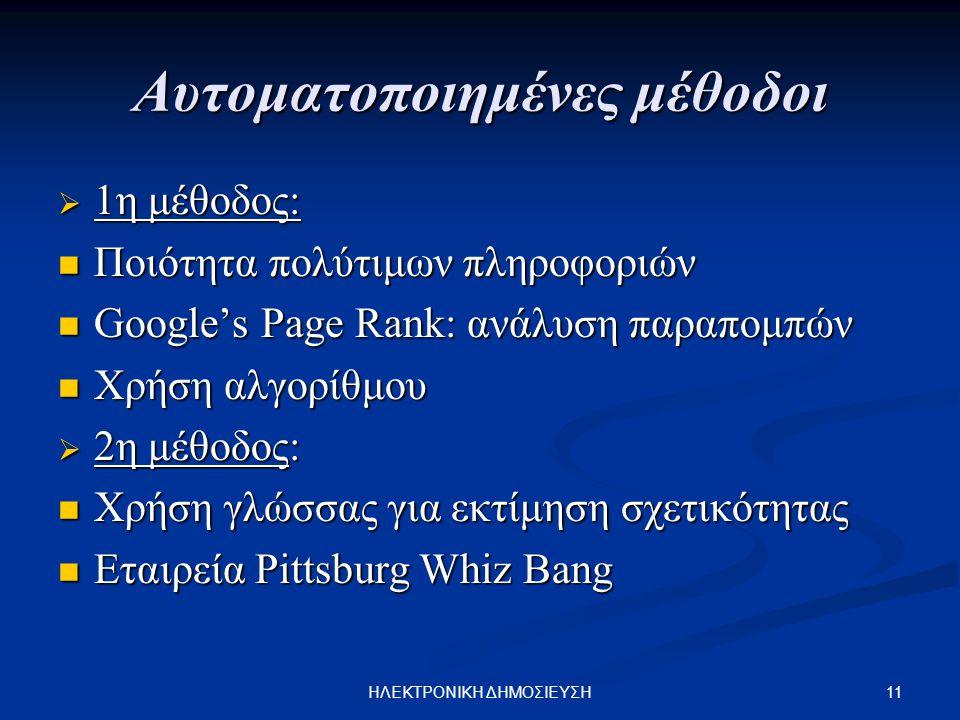 11ΗΛΕΚΤΡΟΝΙΚΗ ΔΗΜΟΣΙΕΥΣΗ Αυτοματοποιημένες μέθοδοι  1η μέθοδος: Ποιότητα πολύτιμων πληροφοριών Ποιότητα πολύτιμων πληροφοριών Google's Page Rank: ανάλυση παραπομπών Google's Page Rank: ανάλυση παραπομπών Χρήση αλγορίθμου Χρήση αλγορίθμου  2η μέθοδος: Χρήση γλώσσας για εκτίμηση σχετικότητας Χρήση γλώσσας για εκτίμηση σχετικότητας Εταιρεία Pittsburg Whiz Bang Εταιρεία Pittsburg Whiz Bang