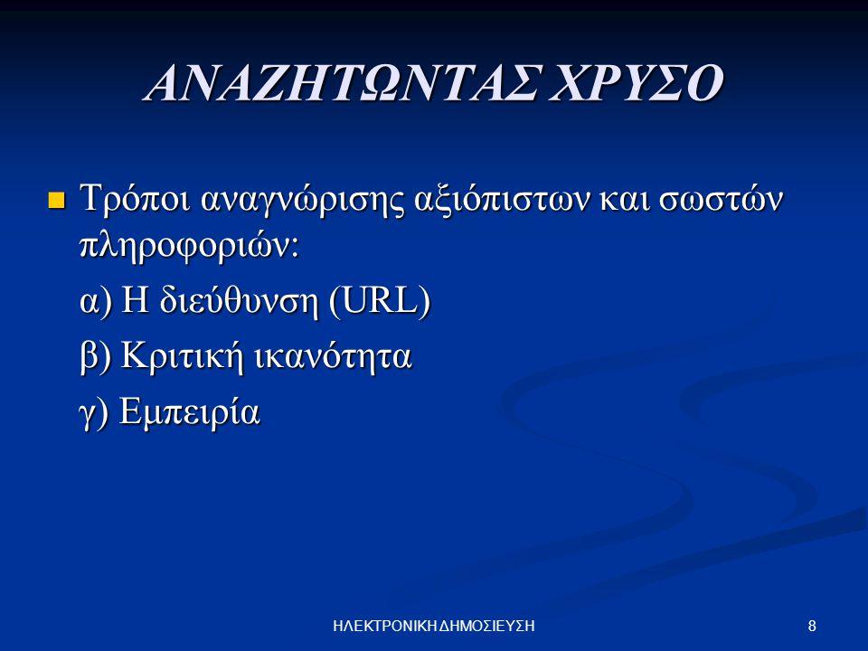 8ΗΛΕΚΤΡΟΝΙΚΗ ΔΗΜΟΣΙΕΥΣΗ ΑΝΑΖΗΤΩΝΤΑΣ ΧΡΥΣΟ Τρόποι αναγνώρισης αξιόπιστων και σωστών πληροφοριών: Τρόποι αναγνώρισης αξιόπιστων και σωστών πληροφοριών: α) Η διεύθυνση (URL) α) Η διεύθυνση (URL) β) Κριτική ικανότητα β) Κριτική ικανότητα γ) Εμπειρία γ) Εμπειρία