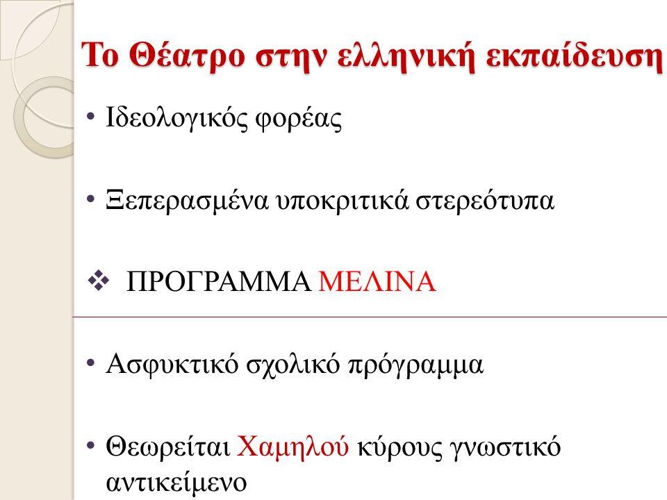 Το Θέατρο στην ελληνική εκπαίδευση Ιδεολογικός φορέας Ξεπερασμένα υποκριτικά στερεότυπα  ΠΡΟΓΡΑΜΜΑ ΜΕΛΙΝΑ Ασφυκτικό σχολικό πρόγραμμα Θεωρείται Χαμηλ