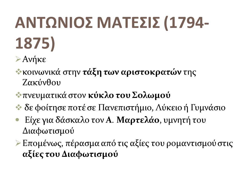ΑΝΤΩΝΙΟΣ ΜΑΤΕΣΙΣ (1794- 1875)  Ανήκε  κοινωνικά στην τάξη των αριστοκρατών της Ζακύνθου  πνευματικά στον κύκλο του Σολωμού  δε φοίτησε ποτέ σε Παν