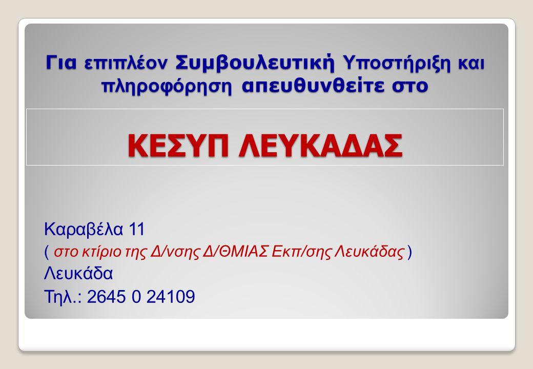 Για επιπλέον Συμβουλευτική Υποστήριξη και πληροφόρηση απευθυνθείτε στο ΚΕΣΥΠ ΛΕΥΚΑΔΑΣ Καραβέλα 11 ( στο κτίριο της Δ/νσης Δ/ΘΜΙΑΣ Εκπ/σης Λευκάδας ) Λευκάδα Τηλ.: 2645 0 24109