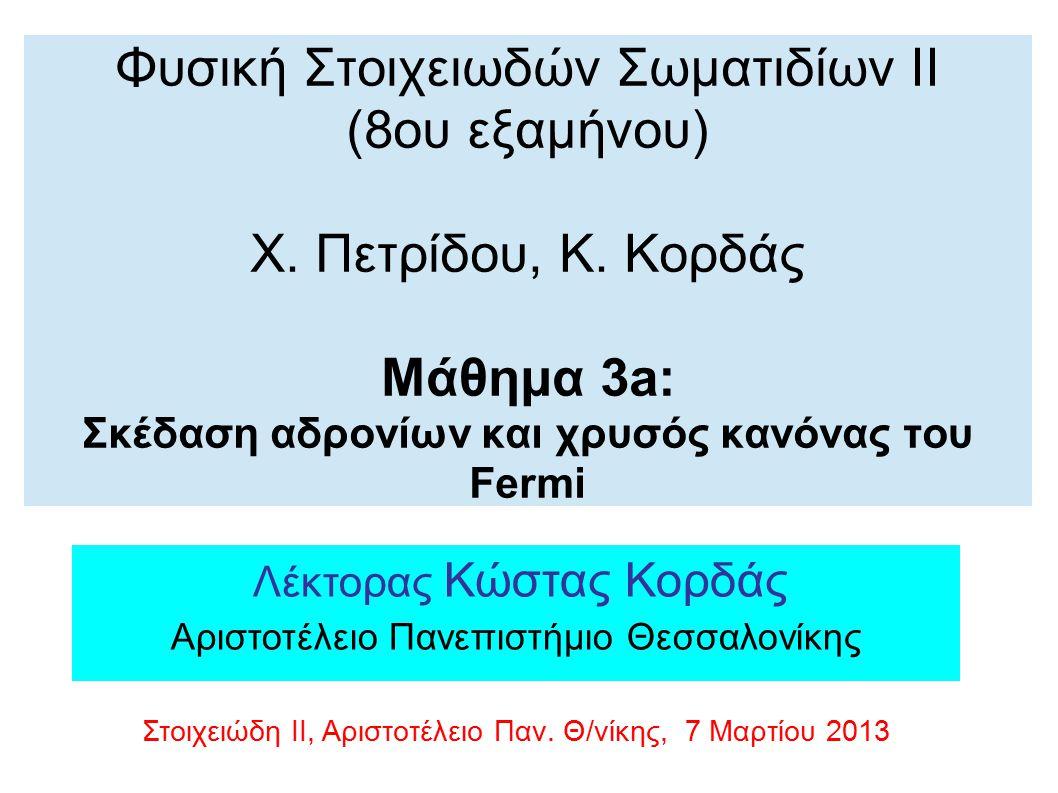 Φυσική Στοιχειωδών Σωματιδίων ΙΙ (8ου εξαμήνου) Χ. Πετρίδου, Κ. Κορδάς Μάθημα 3a: Σκέδαση αδρονίων και χρυσός κανόνας του Fermi Λέκτορας Κώστας Κορδάς