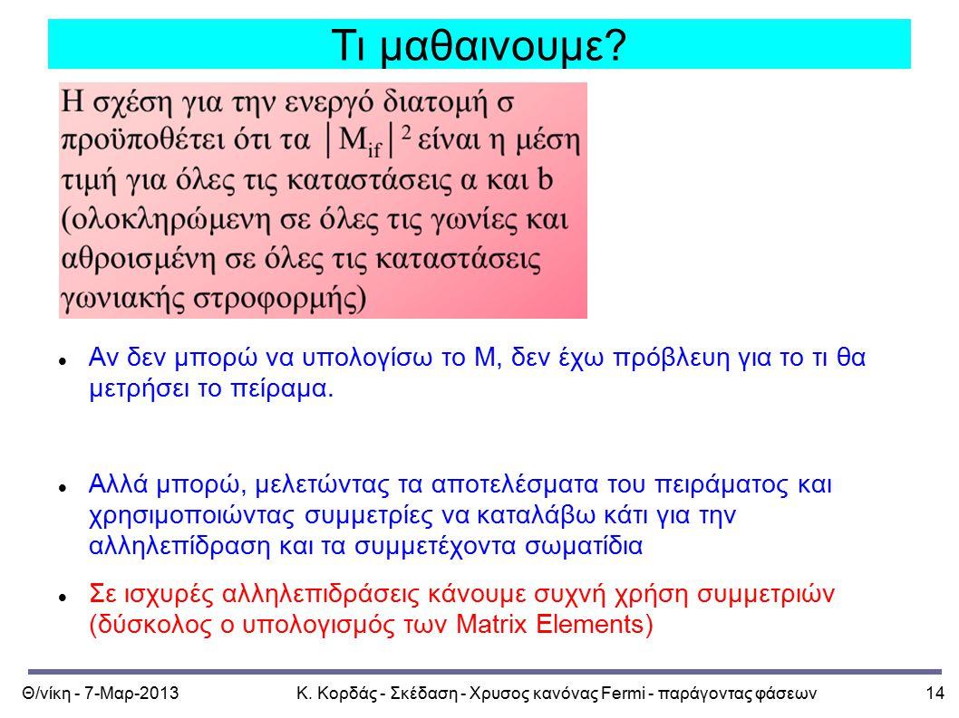 Θ/νίκη - 7-Μαρ-2013Κ. Κορδάς - Σκέδαση - Χρυσος κανόνας Fermi - παράγοντας φάσεων14 Τι μαθαινουμε? Αν δεν μπορώ να υπολογίσω το Μ, δεν έχω πρόβλευη γι