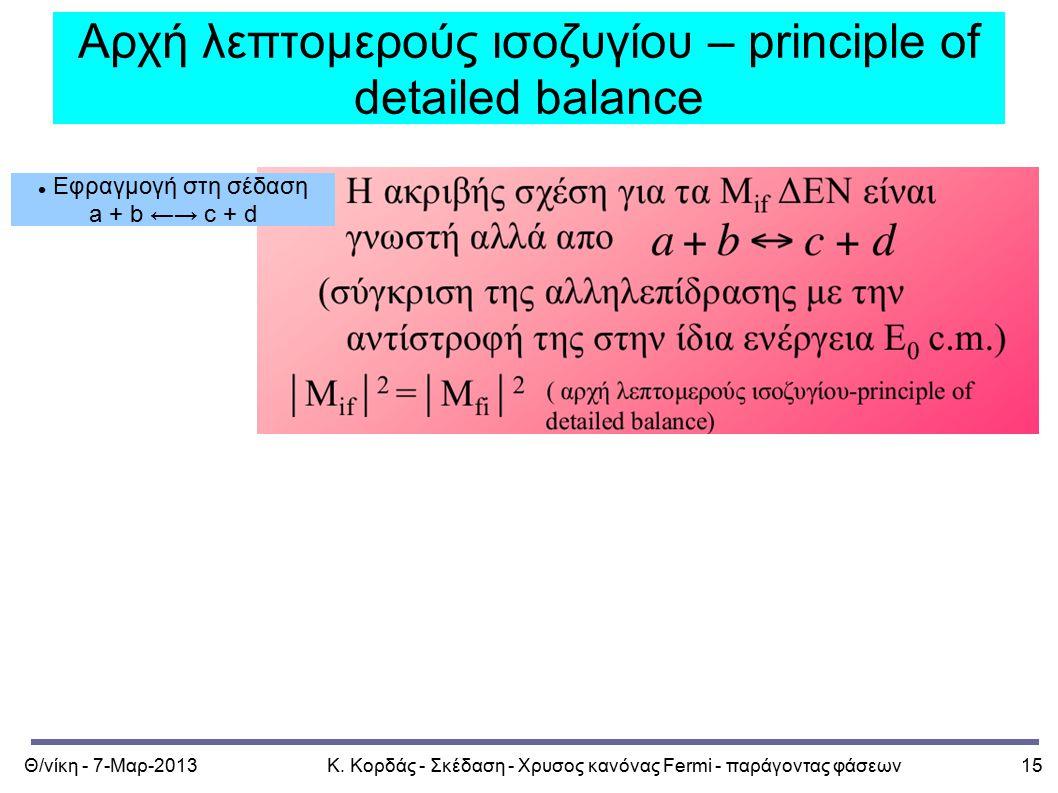 Θ/νίκη - 7-Μαρ-2013Κ. Κορδάς - Σκέδαση - Χρυσος κανόνας Fermi - παράγοντας φάσεων15 Αρχή λεπτομερούς ισοζυγίου – principle of detailed balance Εφραγμο