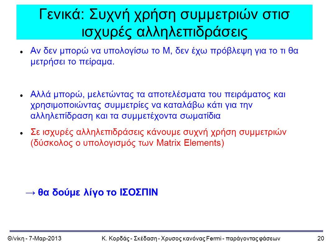 Θ/νίκη - 7-Μαρ-2013Κ. Κορδάς - Σκέδαση - Χρυσος κανόνας Fermi - παράγοντας φάσεων20 Γενικά: Συχνή χρήση συμμετριών στισ ισχυρές αλληλεπιδράσεις Αν δεν