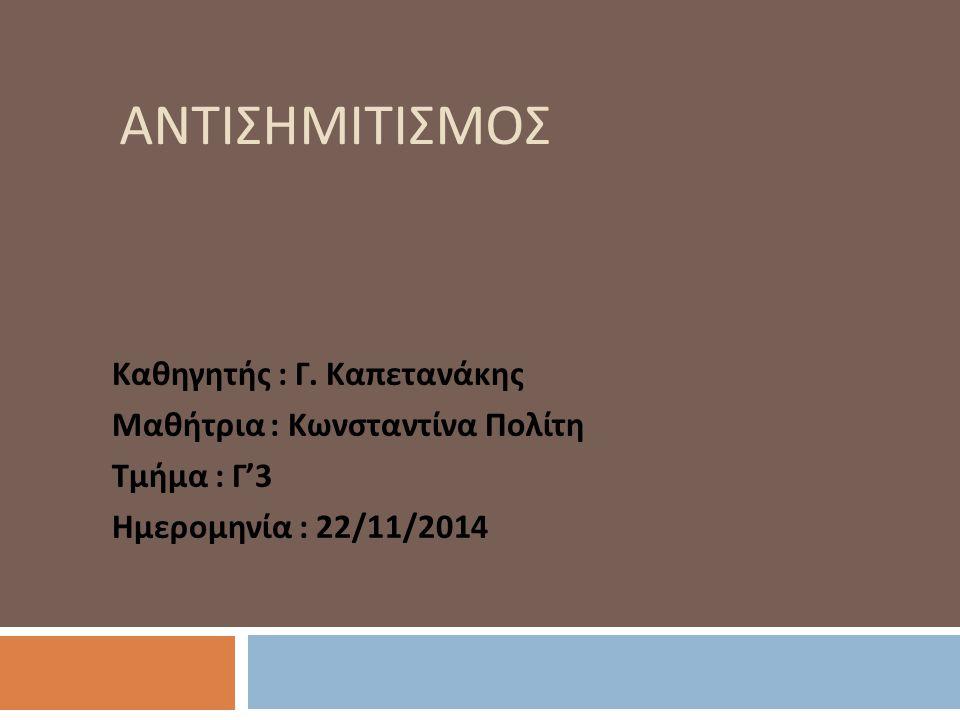 ΑΝΤΙΣΗΜΙΤΙΣΜΟΣ Καθηγητής : Γ. Καπετανάκης Μαθήτρια : Κωνσταντίνα Πολίτη Τμήμα : Γ '3 Ημερομηνία : 22/11/2014