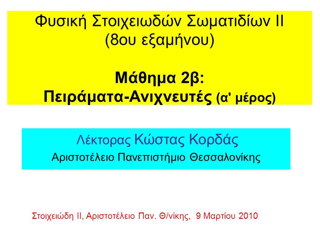 Φυσική Στοιχειωδών Σωματιδίων ΙΙ (8ου εξαμήνου) Μάθημα 2β: Πειράματα-Ανιχνευτές (α μέρος) Λέκτορας Κώστας Κορδάς Αριστοτέλειο Πανεπιστήμιο Θεσσαλονίκης Στοιχειώδη ΙΙ, Αριστοτέλειο Παν.