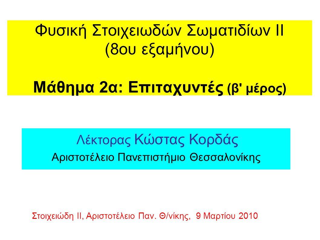 Φυσική Στοιχειωδών Σωματιδίων ΙΙ (8ου εξαμήνου) Μάθημα 2α: Επιταχυντές (β μέρος) Λέκτορας Κώστας Κορδάς Αριστοτέλειο Πανεπιστήμιο Θεσσαλονίκης Στοιχειώδη ΙΙ, Αριστοτέλειο Παν.