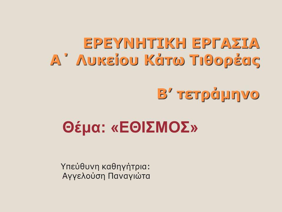 ΕΡΕΥΝHΤΙΚΗ ΕΡΓΑΣΙΑ Α΄ Λυκείου Κάτω Τιθορέας Β' τετράμηνο Υπεύθυνη καθηγήτρια: Αγγελούση Παναγιώτα Θέμα: «ΕΘΙΣΜΟΣ»