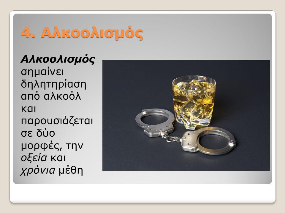4. Αλκοολισμός Αλκοολισμός σημαίνει δηλητηρίαση από αλκοόλ και παρουσιάζεται σε δύο μορφές, την οξεία και χρόνια μέθη