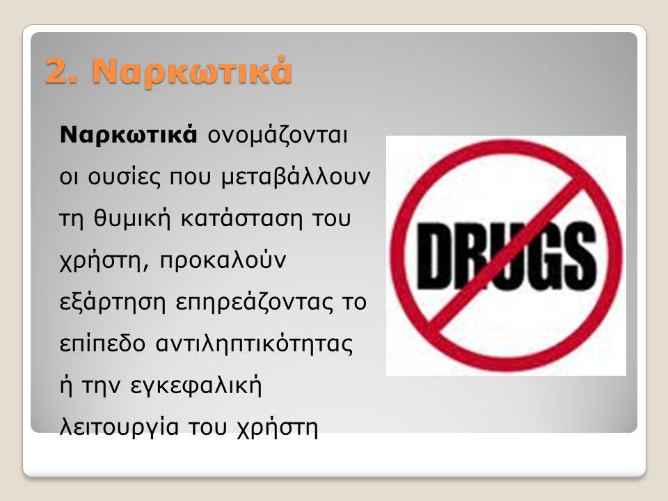 2. Ναρκωτικά Ναρκωτικά ονομάζονται οι ουσίες που μεταβάλλουν τη θυμική κατάσταση του χρήστη, προκαλούν εξάρτηση επηρεάζοντας το επίπεδο αντιληπτικότητ