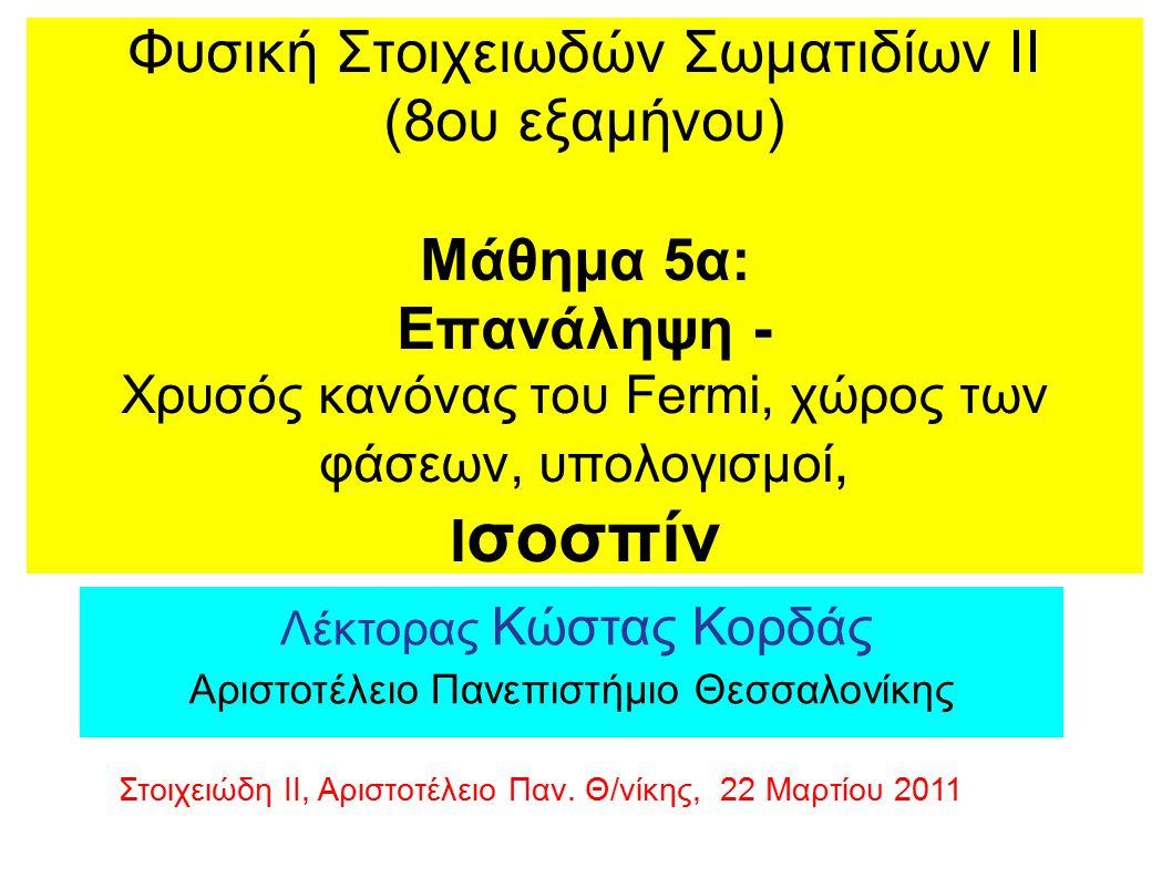 Φυσική Στοιχειωδών Σωματιδίων ΙΙ (8ου εξαμήνου) Μάθημα 5α: Επανάληψη - Xρυσός κανόνας του Fermi, χώρος των φάσεων, υπολογισμοί, I σοσπίν Λέκτορας Κώστας Κορδάς Αριστοτέλειο Πανεπιστήμιο Θεσσαλονίκης Στοιχειώδη ΙΙ, Αριστοτέλειο Παν.