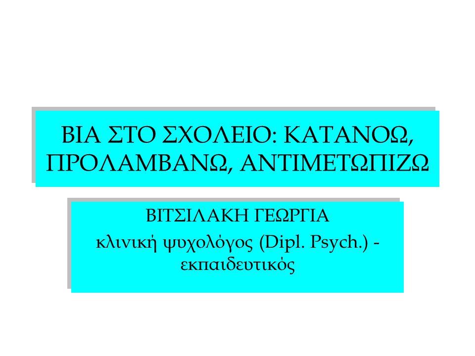 ΒΙΑ ΣΤΟ ΣΧΟΛΕΙΟ: ΚΑΤΑΝΟΩ, ΠΡΟΛΑΜΒΑΝΩ, ΑΝΤΙΜΕΤΩΠΙΖΩ ΒΙΤΣΙΛΑΚΗ ΓΕΩΡΓΙΑ κλινική ψυχολόγος (Dipl. Psych.) - εκπαιδευτικός ΒΙΤΣΙΛΑΚΗ ΓΕΩΡΓΙΑ κλινική ψυχολό