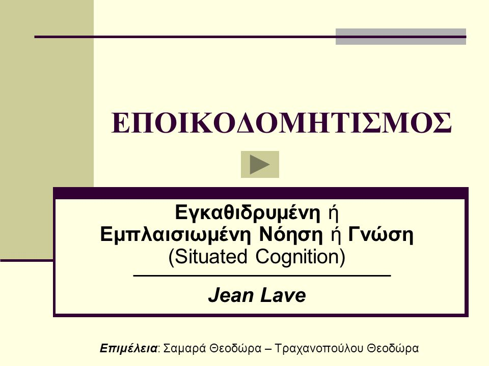 ΕΠΟΙΚΟΔΟΜΗΤΙΣΜΟΣ Εγκαθιδρυμένη ή Εμπλαισιωμένη Νόηση ή Γνώση (Situated Cognition) Jean Lave Επιμέλεια: Σαμαρά Θεοδώρα – Τραχανοπούλου Θεοδώρα