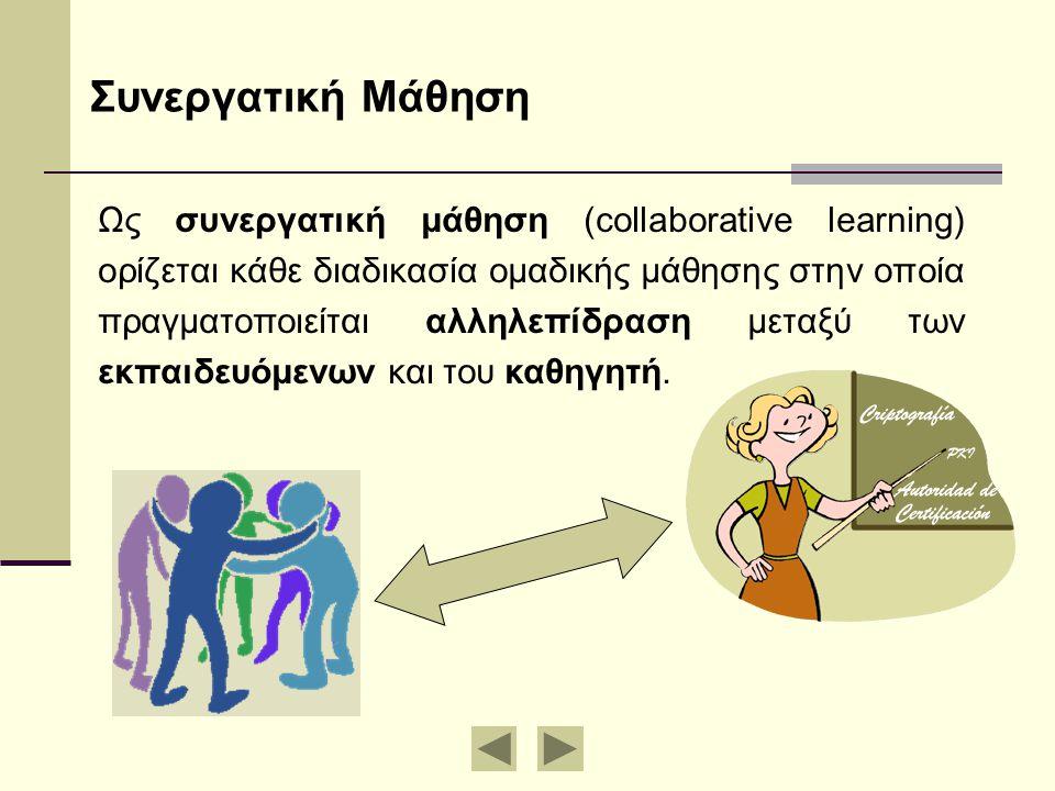 Συνεργατική Μάθηση Ως συνεργατική μάθηση (collaborative learning) ορίζεται κάθε διαδικασία ομαδικής μάθησης στην οποία πραγματοποιείται αλληλεπίδραση