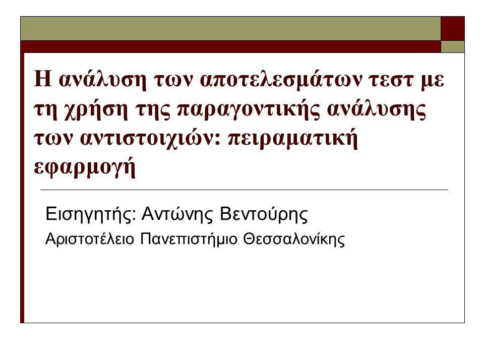 Η ανάλυση των αποτελεσμάτων τεστ με τη χρήση της παραγοντικής ανάλυσης των αντιστοιχιών: πειραματική εφαρμογή Εισηγητής: Αντώνης Βεντούρης Αριστοτέλειο Πανεπιστήμιο Θεσσαλονίκης