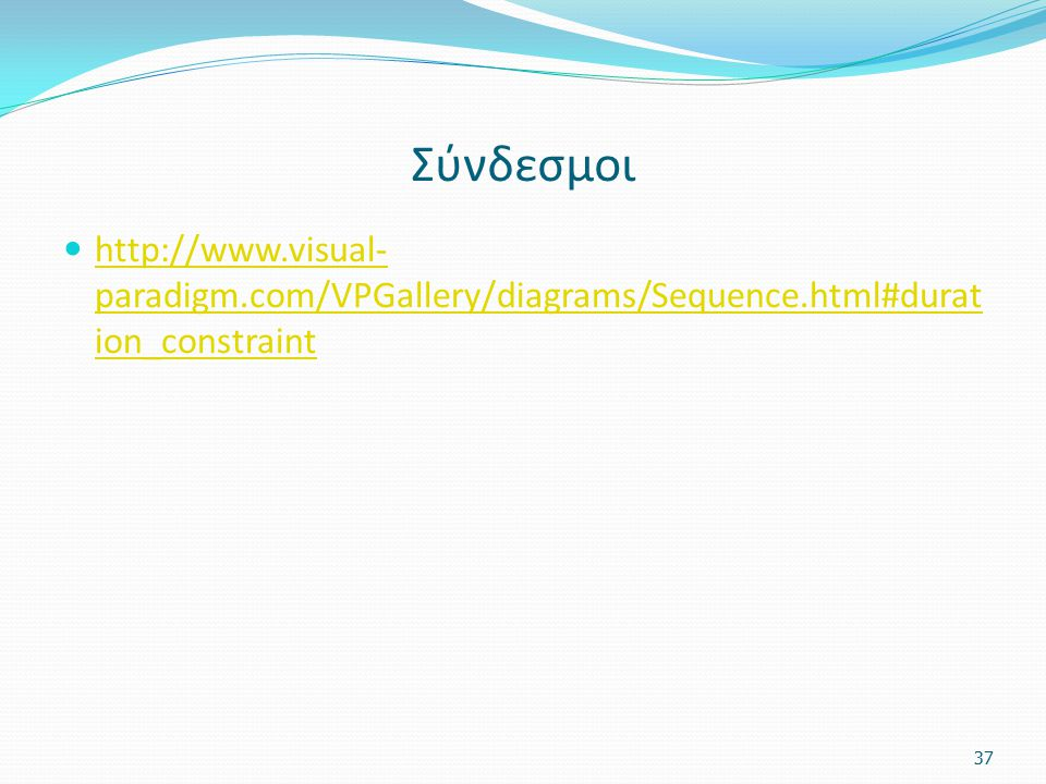 Σύνδεσμοι http://www.visual- paradigm.com/VPGallery/diagrams/Sequence.html#durat ion_constraint http://www.visual- paradigm.com/VPGallery/diagrams/Seq