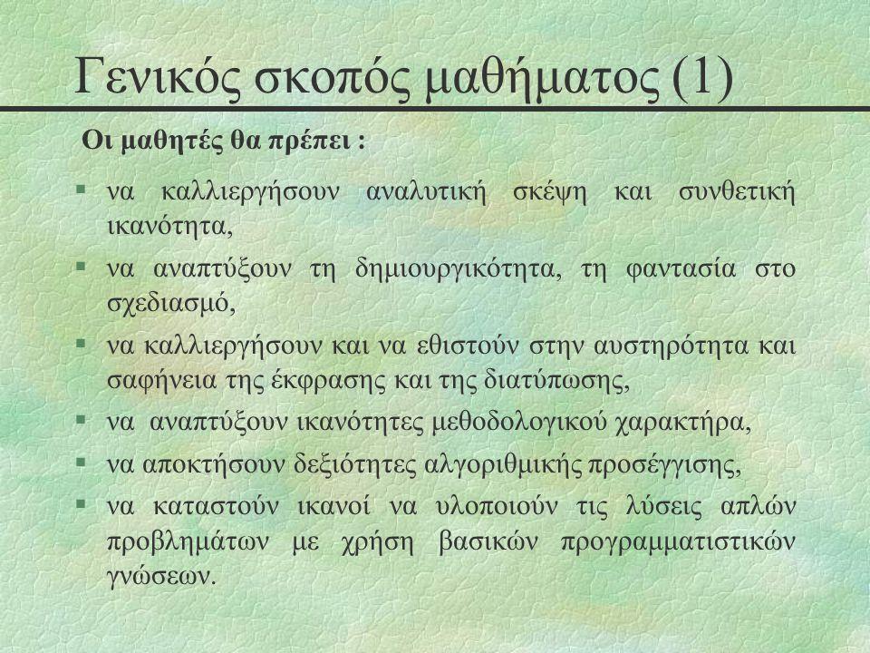 Γενικός σκοπός μαθήματος (2) §δεν έχει σαν στόχο την διδαχή και την εκμάθηση κάποιου συγκεκριμένου προγραμματιστικού περιβάλλοντος, §δεν στοχεύει στην καλλιέργεια προγραμματιστικών δεξιοτήτων από τη μεριά των μαθητών, §δεν αφορά την εκμάθηση εξεζητημένων τεχνικών προγραμματισμού, §δεν αποσκοπεί στην λεπτομερειακή εξέταση της δομής, του ρεπερτορίου και των συντακτικών κανόνων οποιασδήποτε γλώσσας προγραμματισμού, §δεν επιχειρεί να δημιουργήσει προγραμματιστές.